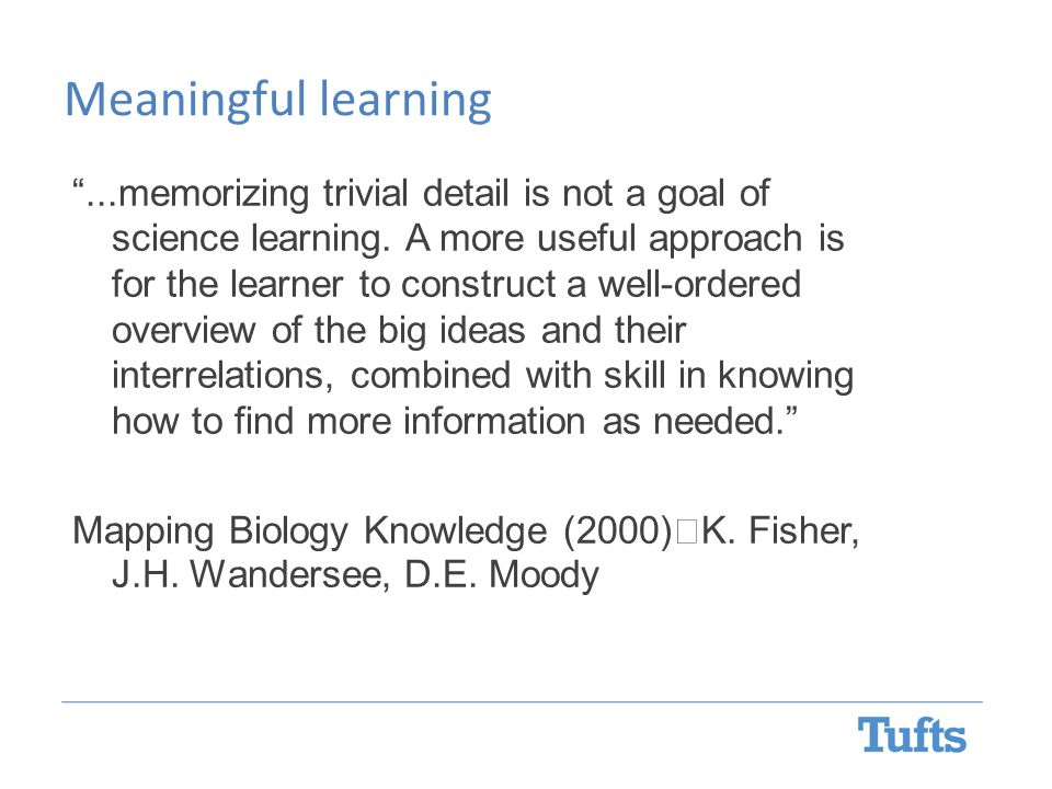 Meaningful learning ...memorizing trivial detail is not a goal of science learning.