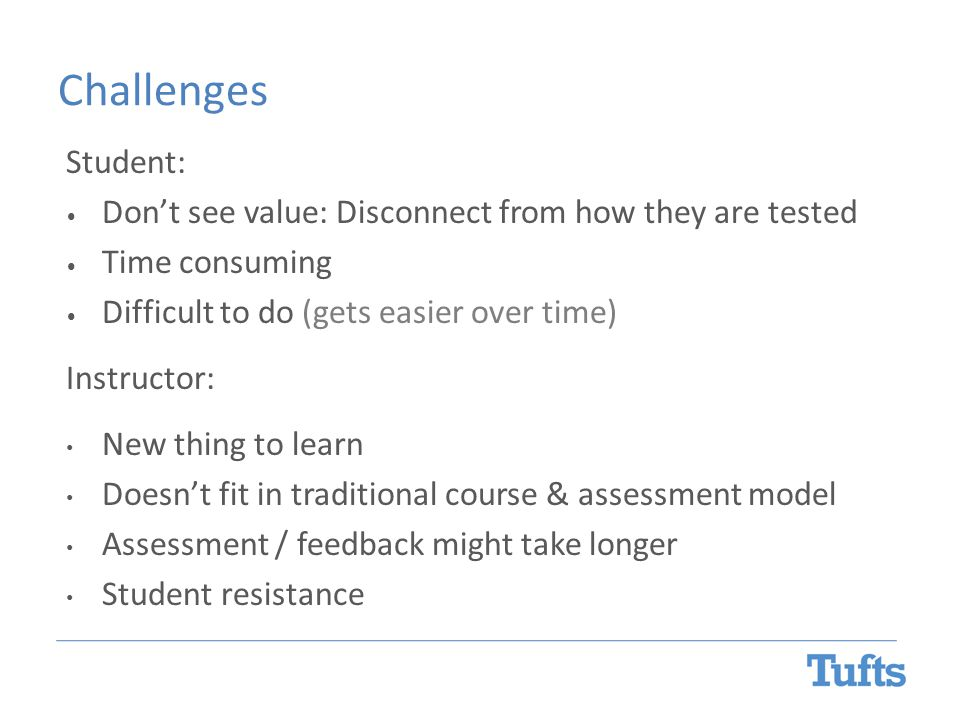 Challenges Student: Don't see value: Disconnect from how they are tested Time consuming Difficult to do (gets easier over time) Instructor: New thing to learn Doesn't fit in traditional course & assessment model Assessment / feedback might take longer Student resistance