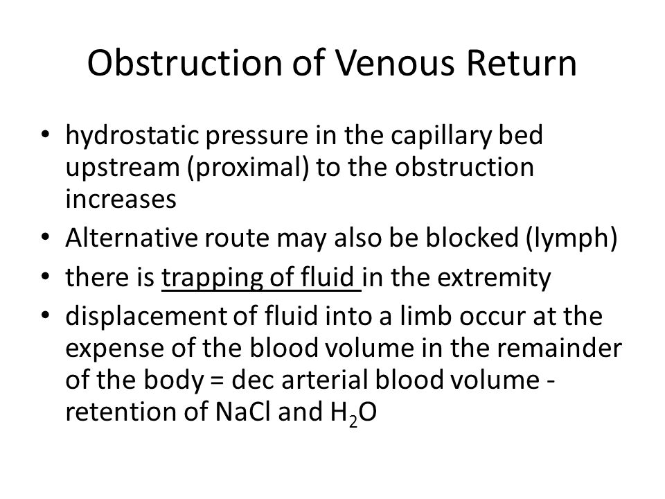 Obstruction of Venous Return hydrostatic pressure in the capillary bed upstream (proximal) to the obstruction increases Alternative route may also be blocked (lymph) there is trapping of fluid in the extremity displacement of fluid into a limb occur at the expense of the blood volume in the remainder of the body = dec arterial blood volume - retention of NaCl and H 2 O