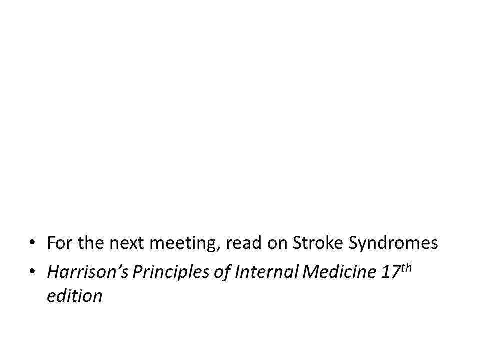 For the next meeting, read on Stroke Syndromes Harrison's Principles of Internal Medicine 17 th edition