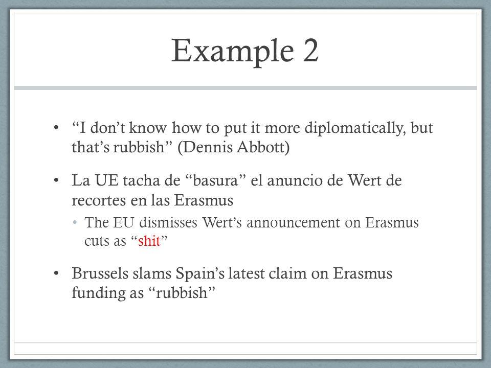 """Example 2 """"I don't know how to put it more diplomatically, but that's rubbish"""" (Dennis Abbott) La UE tacha de """"basura"""" el anuncio de Wert de recortes"""