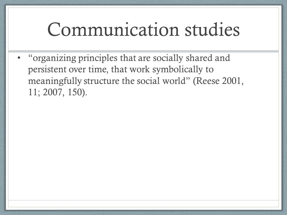 Communication studies organizing principles that are socially shared and persistent over time, that work symbolically to meaningfully structure the social world (Reese 2001, 11; 2007, 150).
