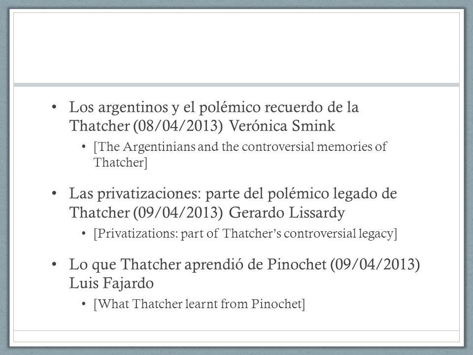 Los argentinos y el polémico recuerdo de la Thatcher (08/04/2013) Verónica Smink [The Argentinians and the controversial memories of Thatcher] Las privatizaciones: parte del polémico legado de Thatcher (09/04/2013) Gerardo Lissardy [Privatizations: part of Thatcher's controversial legacy] Lo que Thatcher aprendió de Pinochet (09/04/2013) Luis Fajardo [What Thatcher learnt from Pinochet]