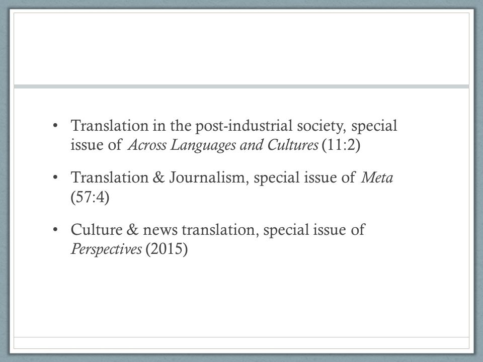 Translation in the post-industrial society, special issue of Across Languages and Cultures (11:2) Translation & Journalism, special issue of Meta (57:4) Culture & news translation, special issue of Perspectives (2015)