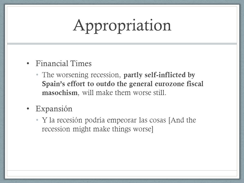 Appropriation Financial Times The worsening recession, partly self-inflicted by Spain's effort to outdo the general eurozone fiscal masochism, will make them worse still.