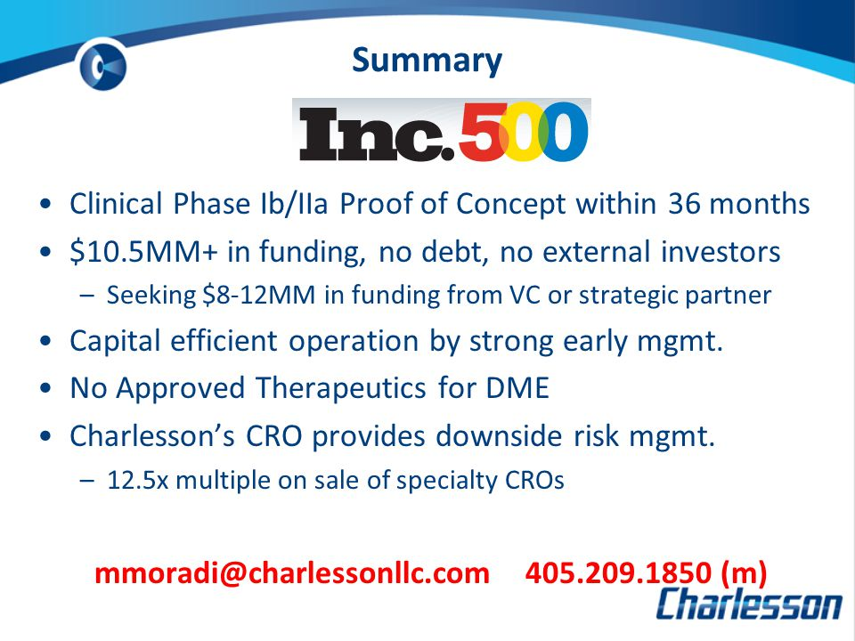 Summary Clinical Phase Ib/IIa Proof of Concept within 36 months $10.5MM+ in funding, no debt, no external investors –Seeking $8-12MM in funding from VC or strategic partner Capital efficient operation by strong early mgmt.