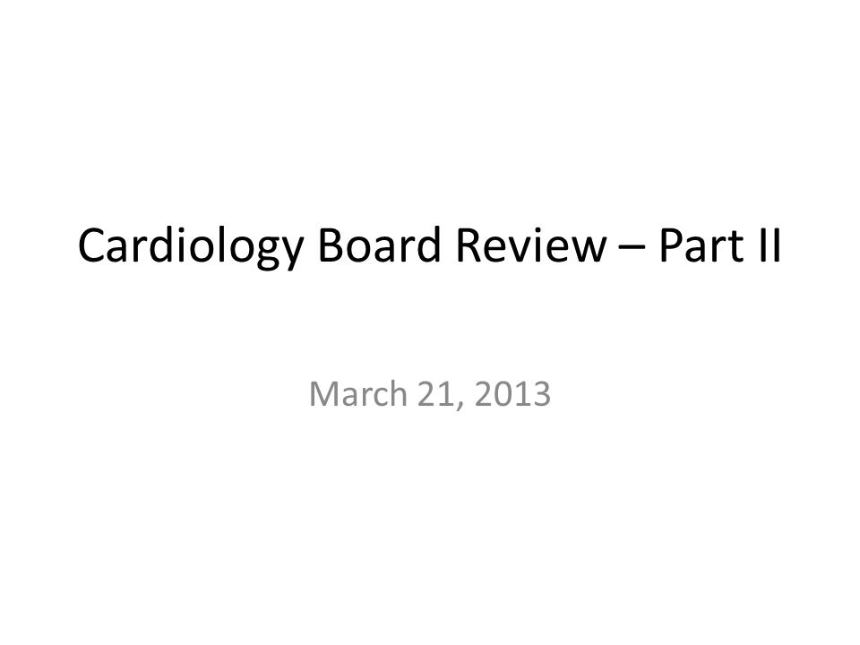 Cardiology Board Review – Part II March 21, 2013