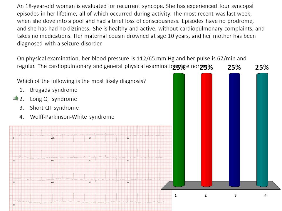 An 18-year-old woman is evaluated for recurrent syncope. She has experienced four syncopal episodes in her lifetime, all of which occurred during acti