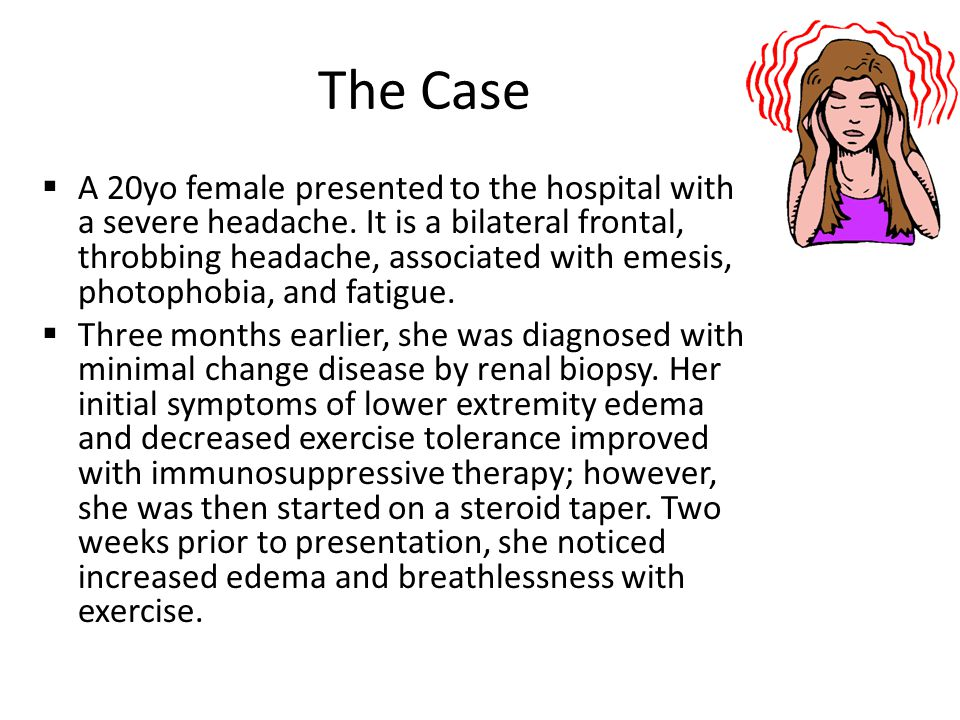 The Case  A 20yo female presented to the hospital with a severe headache. It is a bilateral frontal, throbbing headache, associated with emesis, phot