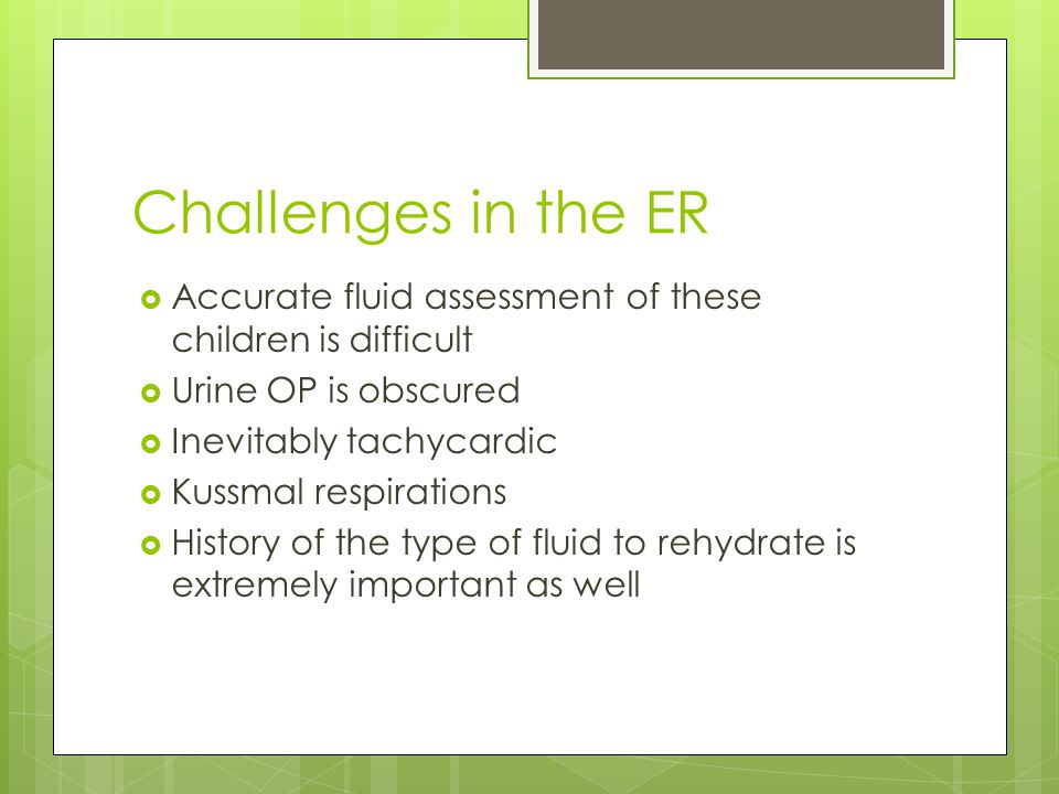 Challenges in the ER  Accurate fluid assessment of these children is difficult  Urine OP is obscured  Inevitably tachycardic  Kussmal respirations