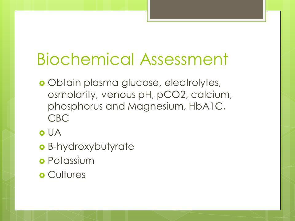 Biochemical Assessment  Obtain plasma glucose, electrolytes, osmolarity, venous pH, pCO2, calcium, phosphorus and Magnesium, HbA1C, CBC  UA  B-hydr