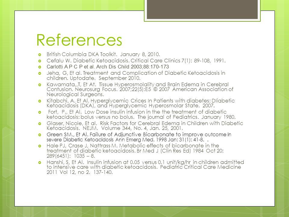 References  British Columbia DKA Toolkit. January 8, 2010.  Cefalu W. Diabetic Ketoacidosis. Critical Care Clinics 7(1): 89-108, 1991.  Carlotti A