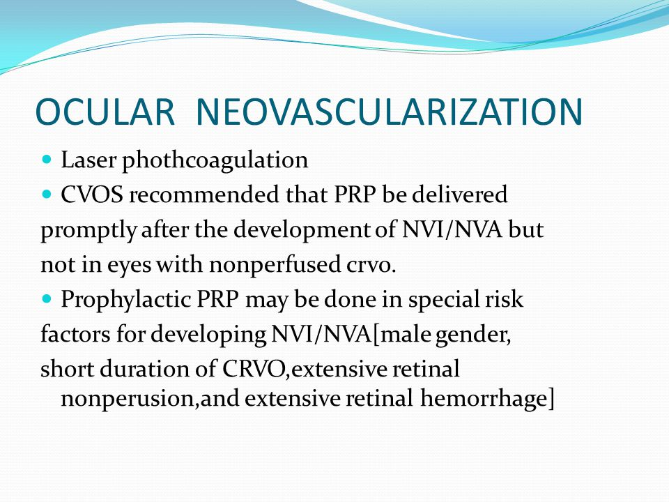 OCULAR NEOVASCULARIZATION Laser phothcoagulation CVOS recommended that PRP be delivered promptly after the development of NVI/NVA but not in eyes with nonperfused crvo.