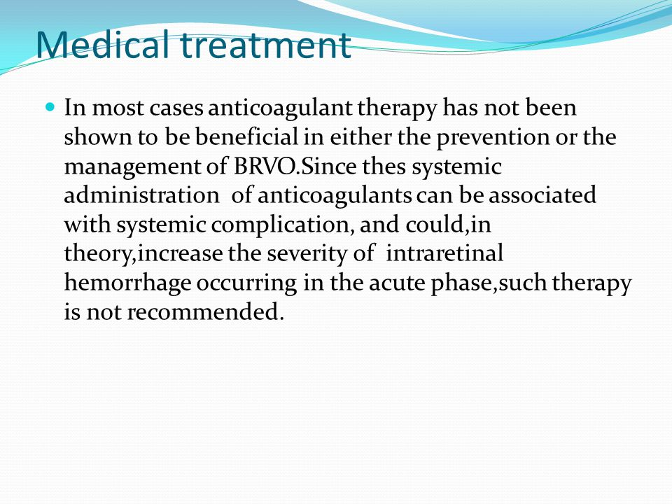 Medical treatment In most cases anticoagulant therapy has not been shown to be beneficial in either the prevention or the management of BRVO.Since thes systemic administration of anticoagulants can be associated with systemic complication, and could,in theory,increase the severity of intraretinal hemorrhage occurring in the acute phase,such therapy is not recommended.