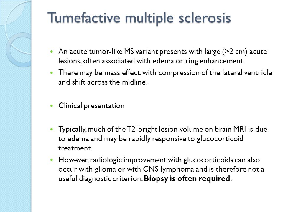 Tumefactive multiple sclerosis An acute tumor-like MS variant presents with large (>2 cm) acute lesions, often associated with edema or ring enhanceme