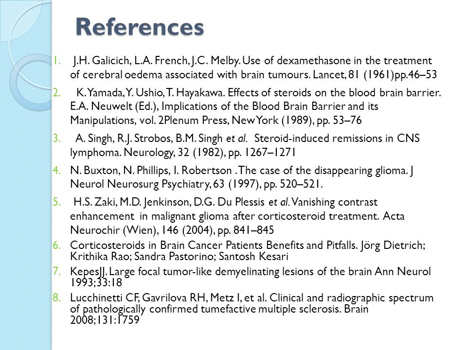 References 1. J.H. Galicich, L.A. French, J.C. Melby. Use of dexamethasone in the treatment of cerebral oedema associated with brain tumours. Lancet,