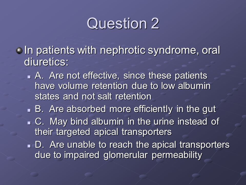 Question 2 In patients with nephrotic syndrome, oral diuretics: A. Are not effective, since these patients have volume retention due to low albumin st