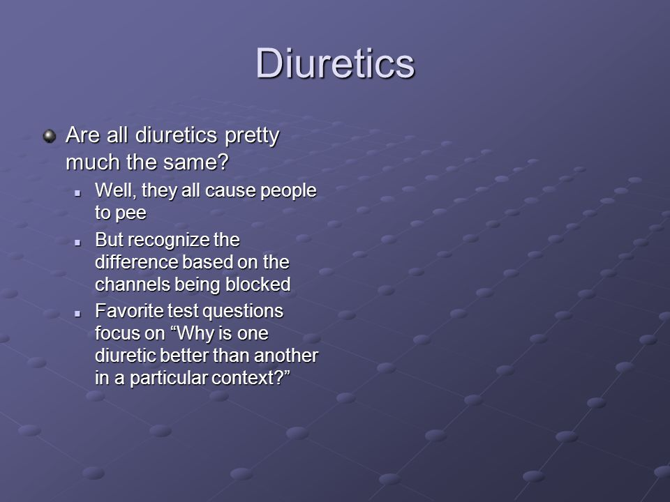 Diuretics Are all diuretics pretty much the same? Well, they all cause people to pee Well, they all cause people to pee But recognize the difference b