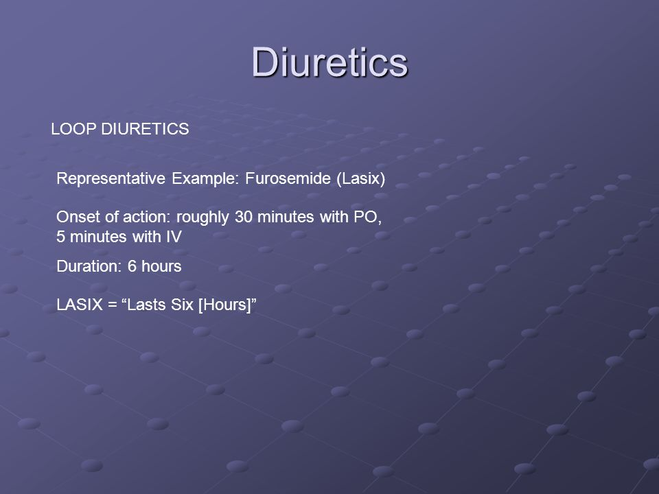 Diuretics LOOP DIURETICS Representative Example: Furosemide (Lasix) Onset of action: roughly 30 minutes with PO, 5 minutes with IV Duration: 6 hours LASIX = Lasts Six [Hours]