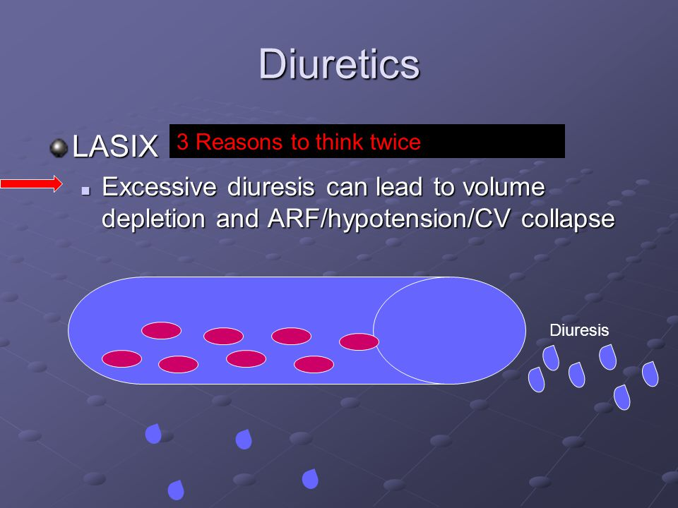 Diuretics LASIX Excessive diuresis can lead to volume depletion and ARF/hypotension/CV collapse Excessive diuresis can lead to volume depletion and ARF/hypotension/CV collapse 3 Reasons to think twice Diuresis
