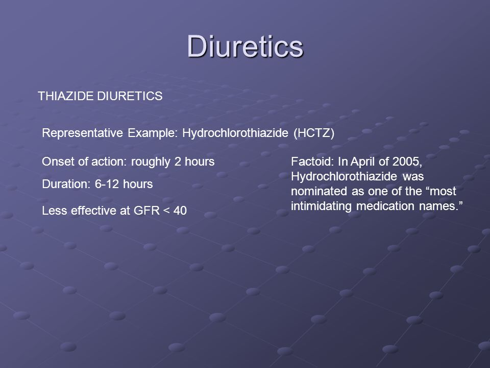 Diuretics THIAZIDE DIURETICS Representative Example: Hydrochlorothiazide (HCTZ) Onset of action: roughly 2 hours Duration: 6-12 hours Factoid: In April of 2005, Hydrochlorothiazide was nominated as one of the most intimidating medication names. Less effective at GFR < 40