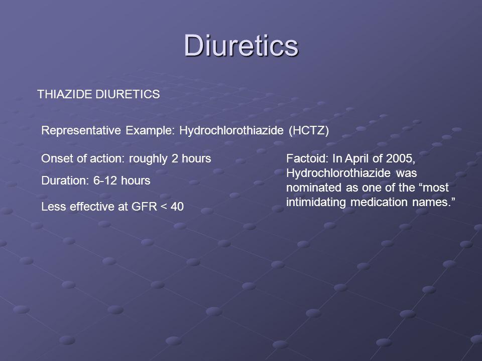 Diuretics THIAZIDE DIURETICS Representative Example: Hydrochlorothiazide (HCTZ) Onset of action: roughly 2 hours Duration: 6-12 hours Factoid: In Apri