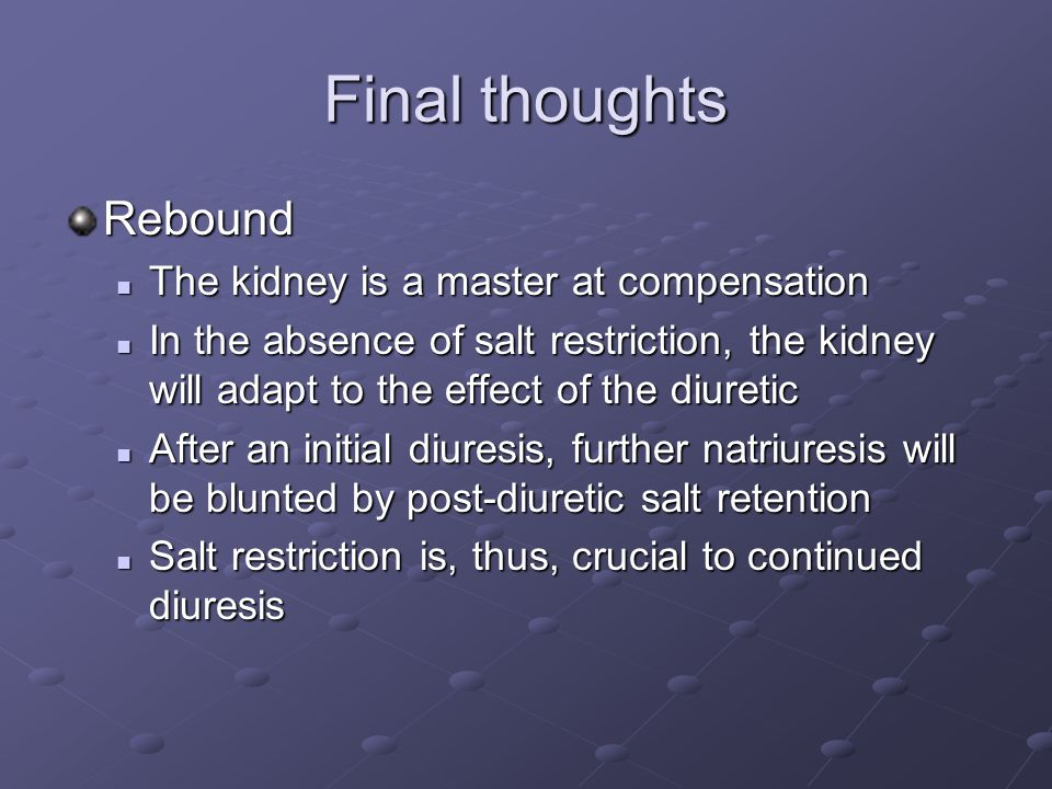 Final thoughts Rebound The kidney is a master at compensation The kidney is a master at compensation In the absence of salt restriction, the kidney wi
