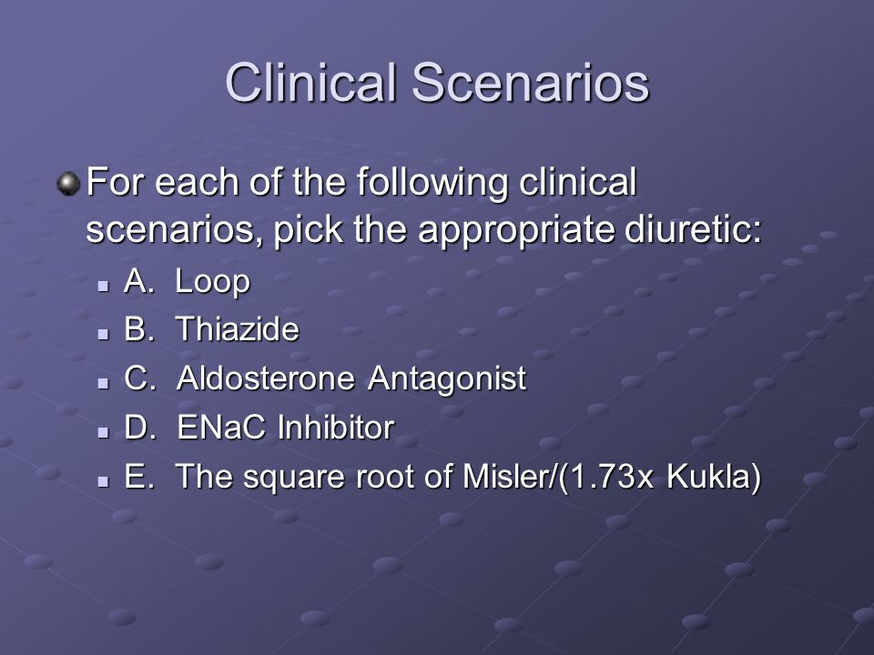 Clinical Scenarios For each of the following clinical scenarios, pick the appropriate diuretic: A.