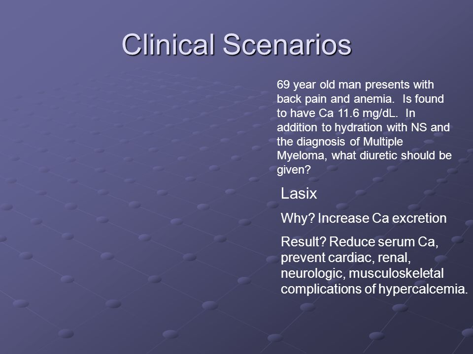 Clinical Scenarios 69 year old man presents with back pain and anemia. Is found to have Ca 11.6 mg/dL. In addition to hydration with NS and the diagno