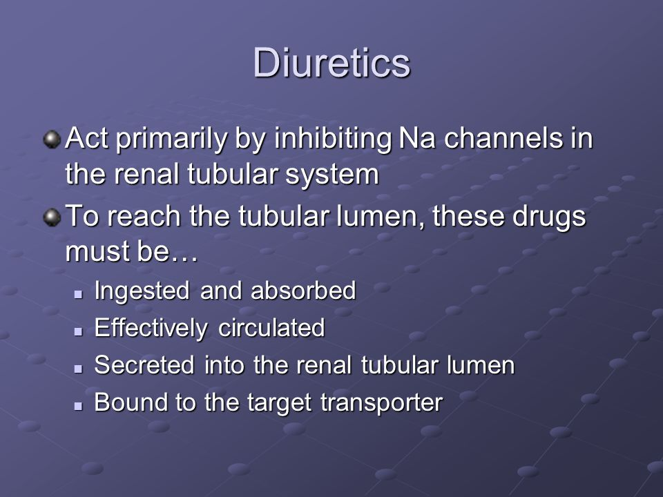 Diuretics Act primarily by inhibiting Na channels in the renal tubular system To reach the tubular lumen, these drugs must be… Ingested and absorbed I