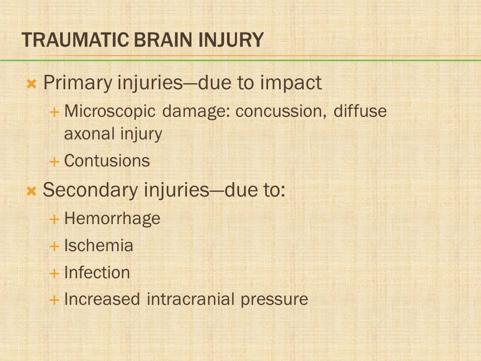 TRAUMATIC BRAIN INJURY  Primary injuries—due to impact  Microscopic damage: concussion, diffuse axonal injury  Contusions  Secondary injuries—due