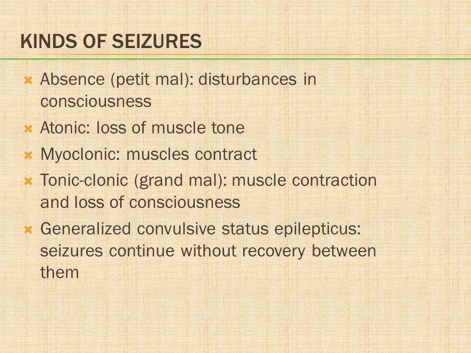 KINDS OF SEIZURES  Absence (petit mal): disturbances in consciousness  Atonic: loss of muscle tone  Myoclonic: muscles contract  Tonic-clonic (gra