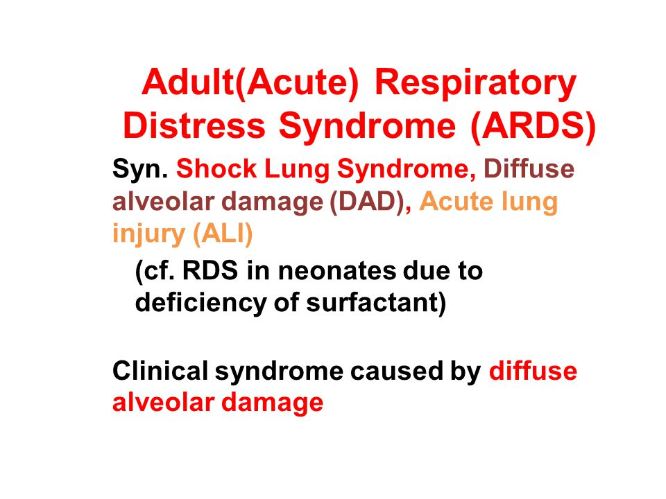 Adult(Acute) Respiratory Distress Syndrome (ARDS) Syn. Shock Lung Syndrome, Diffuse alveolar damage (DAD), Acute lung injury (ALI) (cf. RDS in neonate