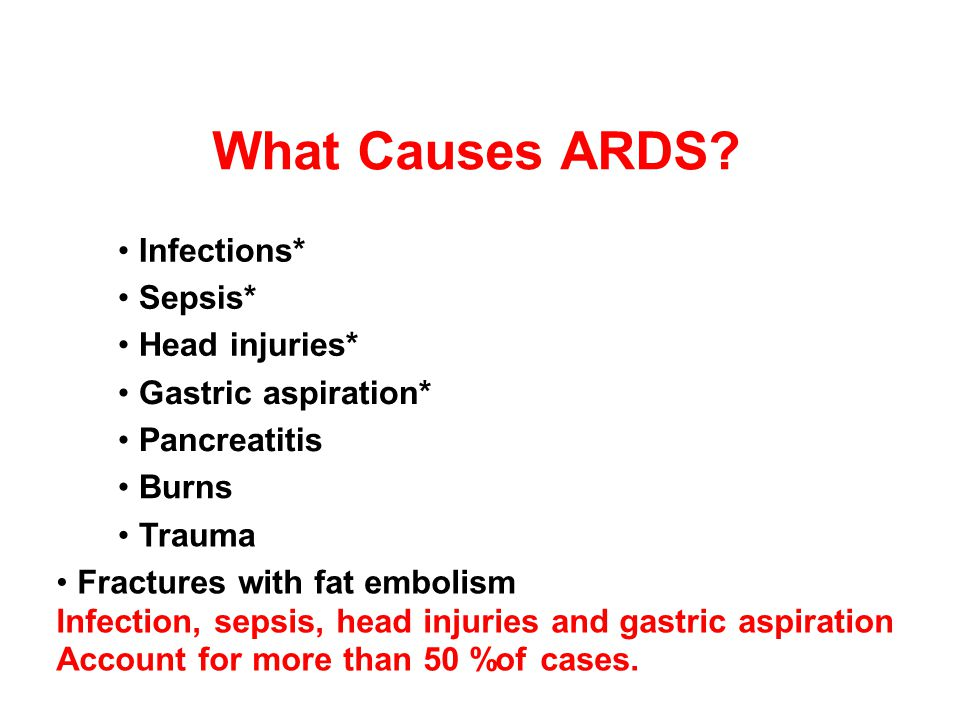 What Causes ARDS? Infections* Sepsis* Head injuries* Gastric aspiration* Pancreatitis Burns Trauma Fractures with fat embolism Infection, sepsis, head
