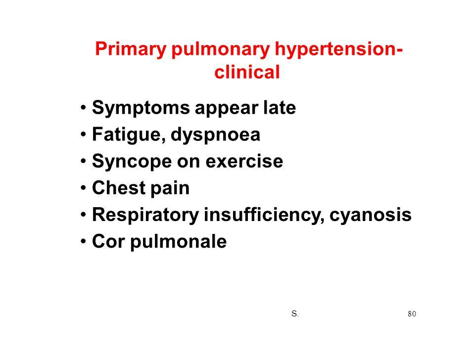 Primary pulmonary hypertension- clinical Symptoms appear late Fatigue, dyspnoea Syncope on exercise Chest pain Respiratory insufficiency, cyanosis Cor