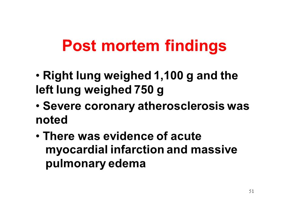 Post mortem findings Right lung weighed 1,100 g and the left lung weighed 750 g Severe coronary atherosclerosis was noted There was evidence of acute