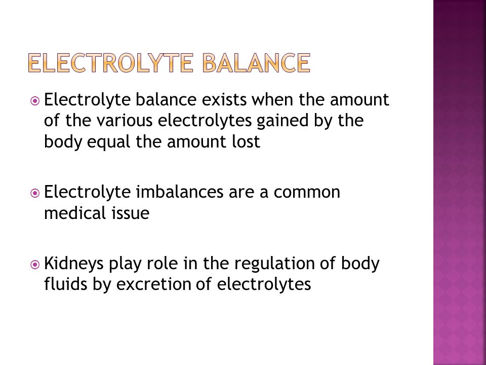  Electrolyte balance exists when the amount of the various electrolytes gained by the body equal the amount lost  Electrolyte imbalances are a common medical issue  Kidneys play role in the regulation of body fluids by excretion of electrolytes