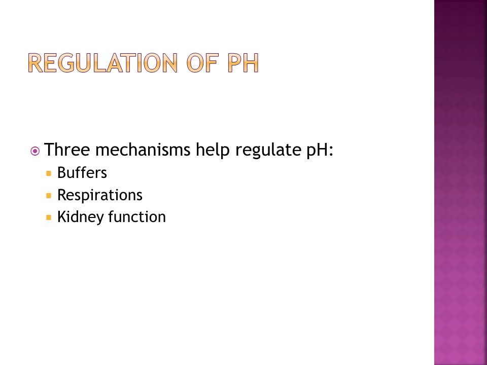  Three mechanisms help regulate pH:  Buffers  Respirations  Kidney function