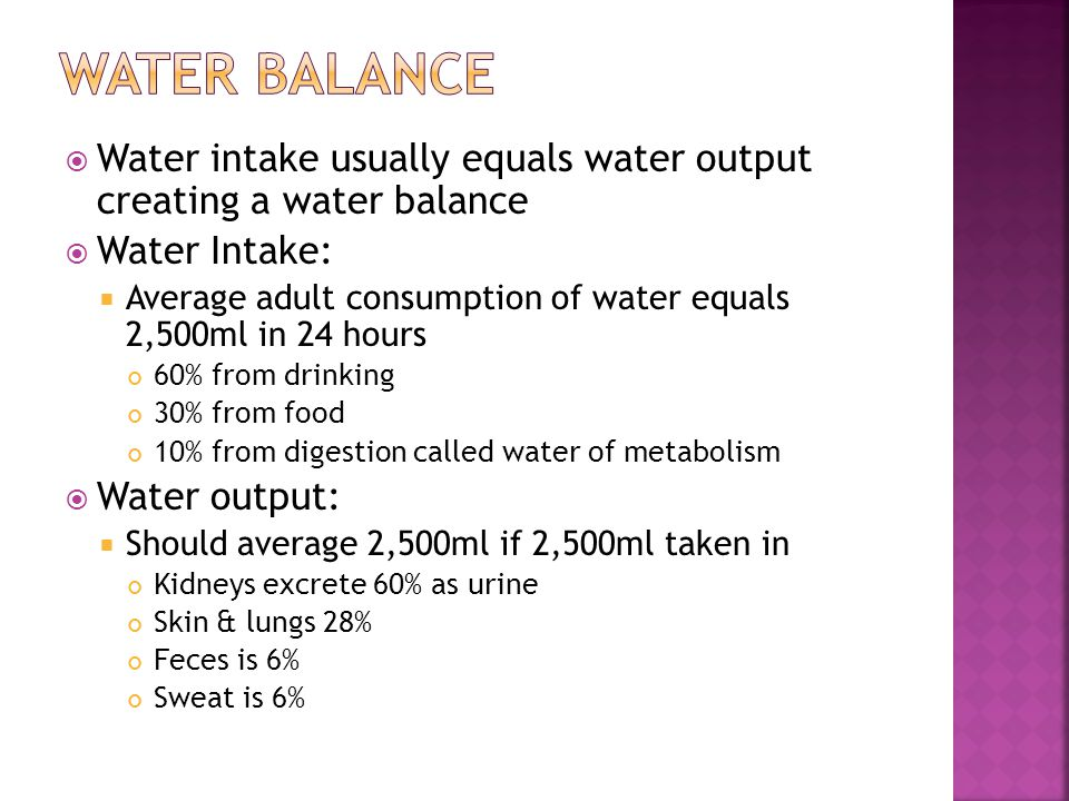  Water intake usually equals water output creating a water balance  Water Intake:  Average adult consumption of water equals 2,500ml in 24 hours 60% from drinking 30% from food 10% from digestion called water of metabolism  Water output:  Should average 2,500ml if 2,500ml taken in Kidneys excrete 60% as urine Skin & lungs 28% Feces is 6% Sweat is 6%