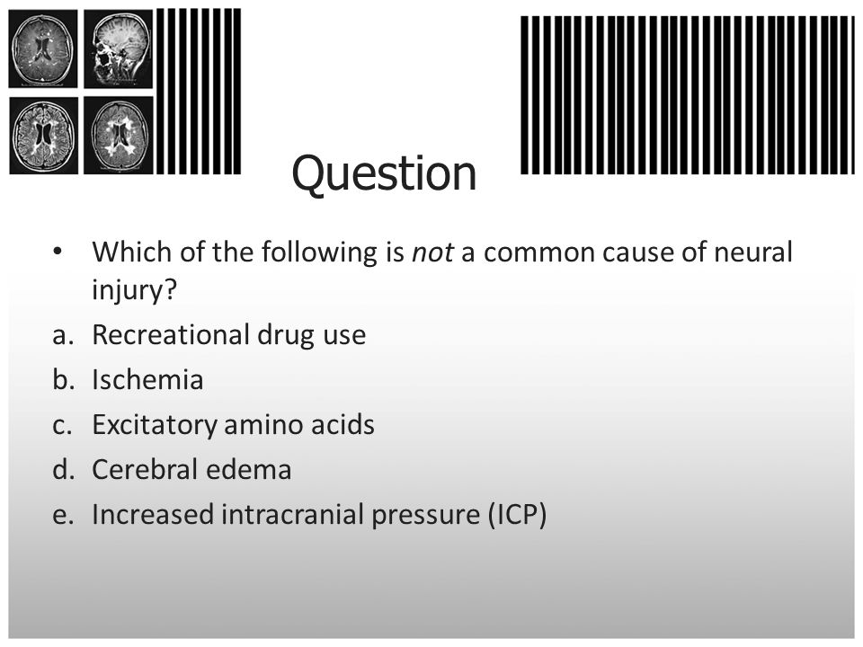 Question Which of the following is not a common cause of neural injury? a.Recreational drug use b.Ischemia c.Excitatory amino acids d.Cerebral edema e