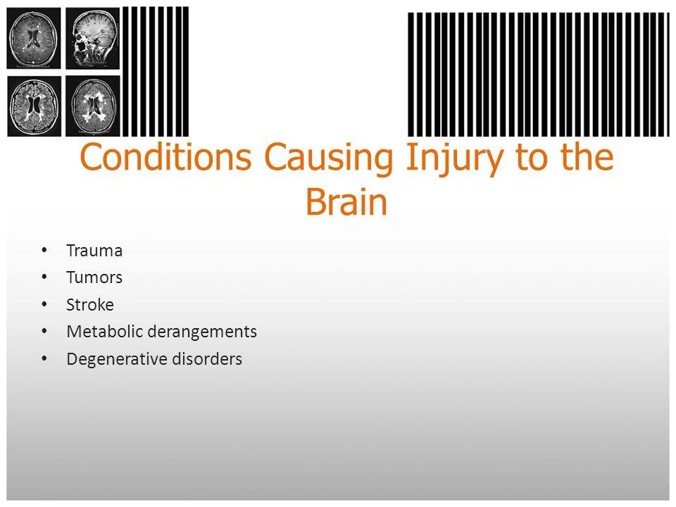 Conditions Causing Injury to the Brain Trauma Tumors Stroke Metabolic derangements Degenerative disorders