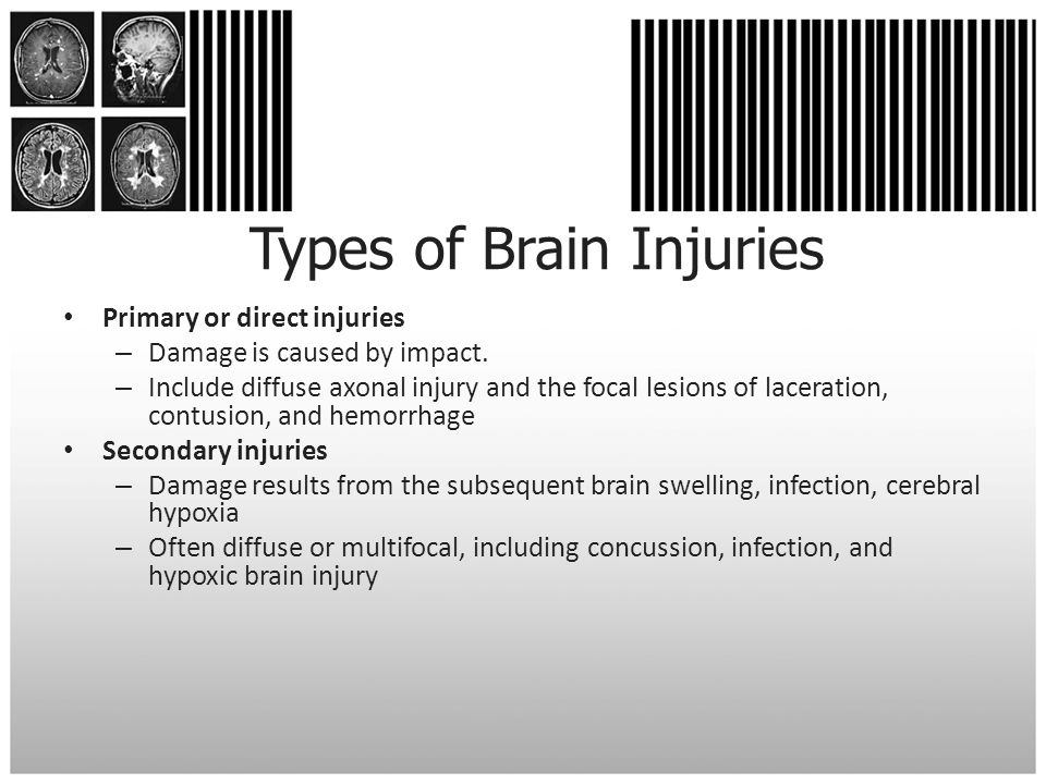 Types of Brain Injuries Primary or direct injuries – Damage is caused by impact. – Include diffuse axonal injury and the focal lesions of laceration,