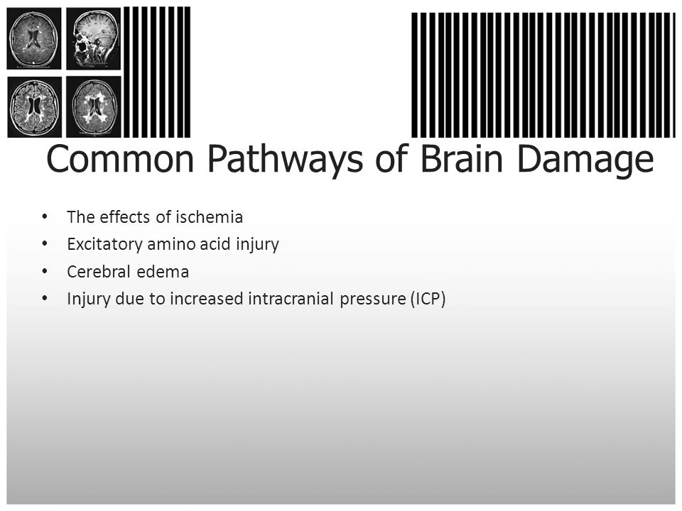 Common Pathways of Brain Damage The effects of ischemia Excitatory amino acid injury Cerebral edema Injury due to increased intracranial pressure (ICP