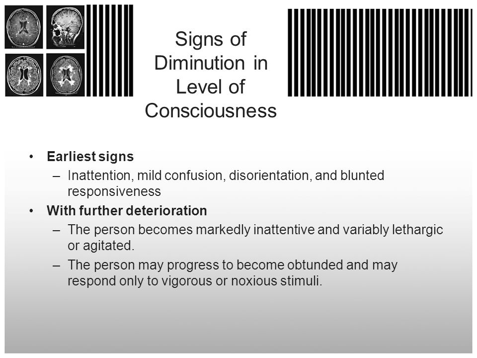 Signs of Diminution in Level of Consciousness Earliest signs – Inattention, mild confusion, disorientation, and blunted responsiveness With further de