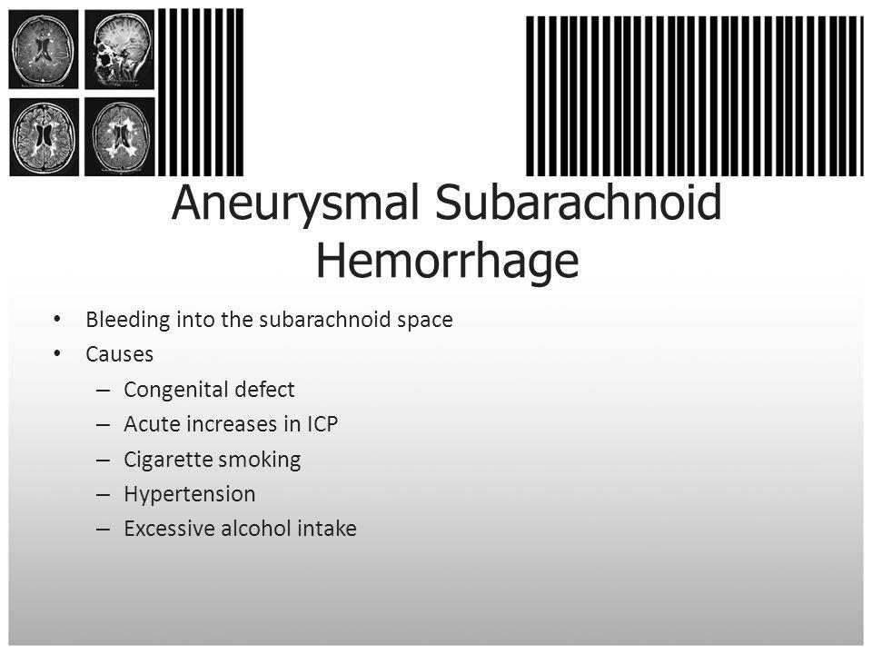 Aneurysmal Subarachnoid Hemorrhage Bleeding into the subarachnoid space Causes – Congenital defect – Acute increases in ICP – Cigarette smoking – Hype