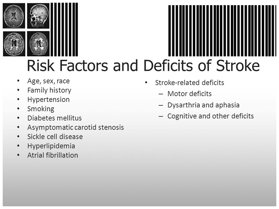 Risk Factors and Deficits of Stroke Age, sex, race Family history Hypertension Smoking Diabetes mellitus Asymptomatic carotid stenosis Sickle cell dis