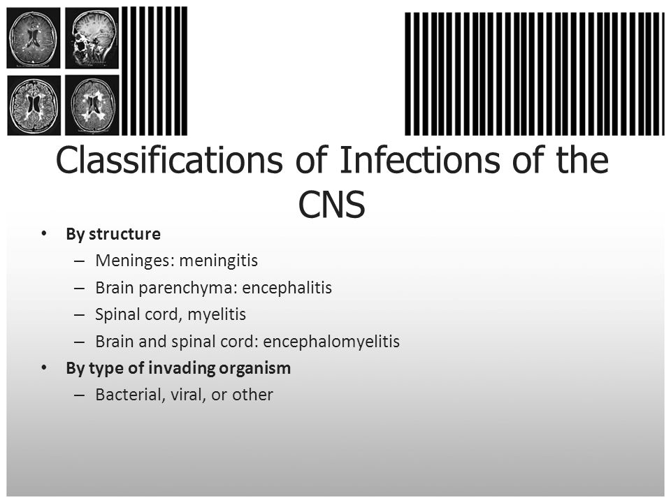 Classifications of Infections of the CNS By structure – Meninges: meningitis – Brain parenchyma: encephalitis – Spinal cord, myelitis – Brain and spin