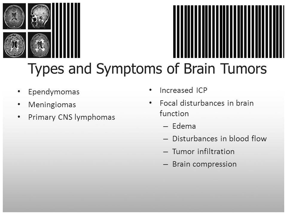 Types and Symptoms of Brain Tumors Ependymomas Meningiomas Primary CNS lymphomas Increased ICP Focal disturbances in brain function – Edema – Disturba
