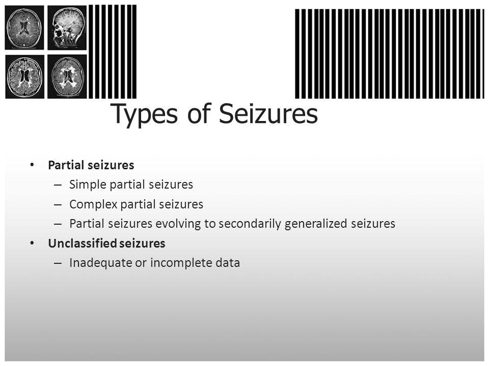 Types of Seizures Partial seizures – Simple partial seizures – Complex partial seizures – Partial seizures evolving to secondarily generalized seizure