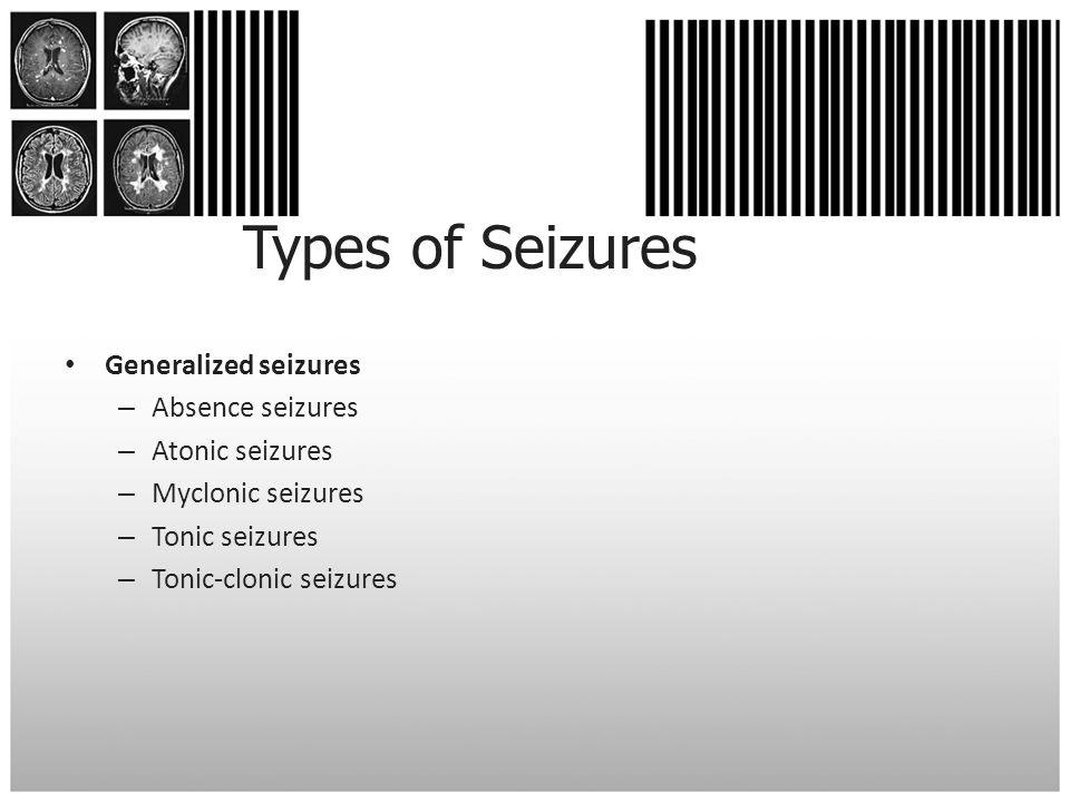 Types of Seizures Generalized seizures – Absence seizures – Atonic seizures – Myclonic seizures – Tonic seizures – Tonic-clonic seizures